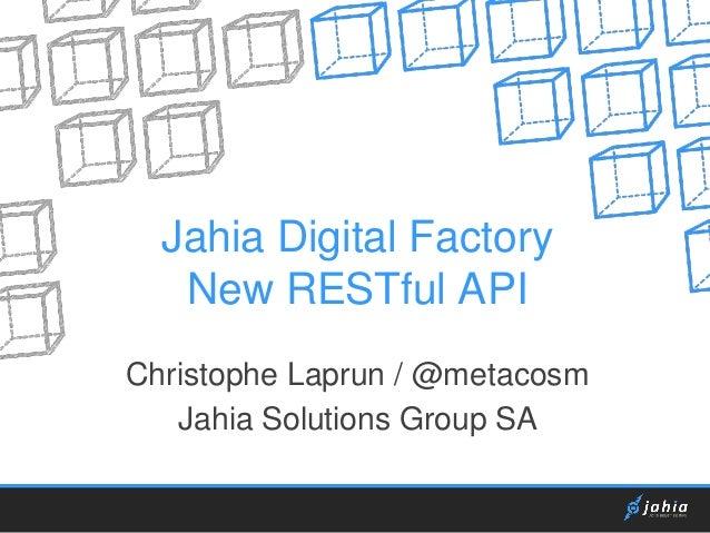 Jahia Digital Factory New RESTful API Christophe Laprun / @metacosm Jahia Solutions Group SA