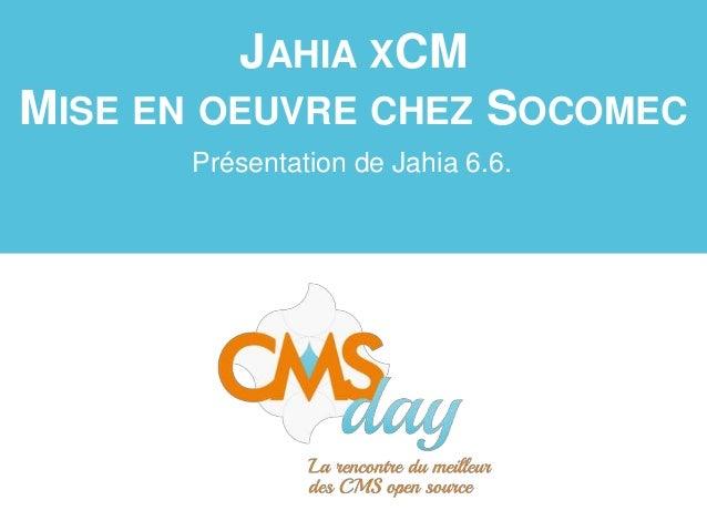 JAHIA XCM MISE EN OEUVRE CHEZ SOCOMEC Présentation de Jahia 6.6.