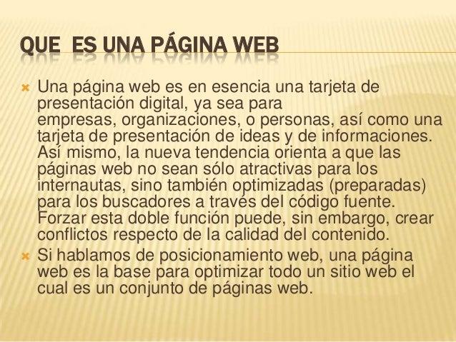 QUE ES UNA PÁGINA WEB  Una página web es en esencia una tarjeta de presentación digital, ya sea para empresas, organizaci...