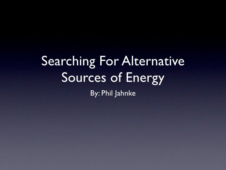 Searching For Alternative   Sources of Energy        By: Phil Jahnke