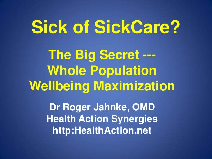 Sick of SickCare?  The Big Secret ---  Whole PopulationWellbeing Maximization  Dr Roger Jahnke, OMD  Health Action Synergi...