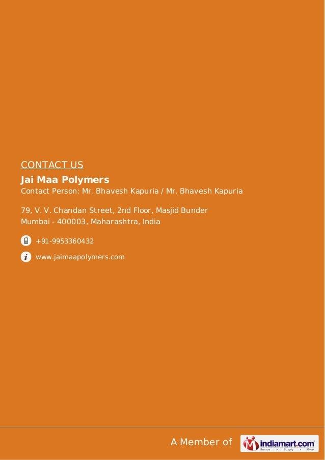 CONTACT US Jai Maa Polymers Contact Person: Mr. Bhavesh Kapuria / Mr. Bhavesh Kapuria 79, V. V. Chandan Street, 2nd Floor,...