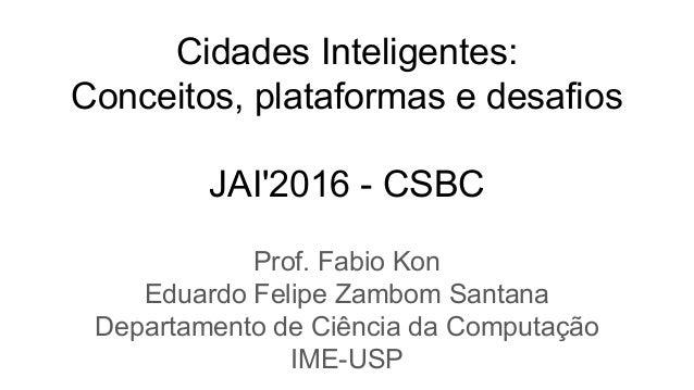 Cidades Inteligentes: Conceitos, plataformas e desafios JAI'2016 - CSBC Prof. Fabio Kon Eduardo Felipe Zambom Santana Depa...