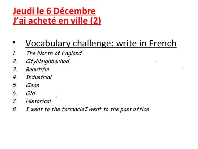 Jeudi le 6 DécembreJ'ai acheté en ville (2)• Vocabulary challenge: write in French1.   The North of England2.   CityNeighb...