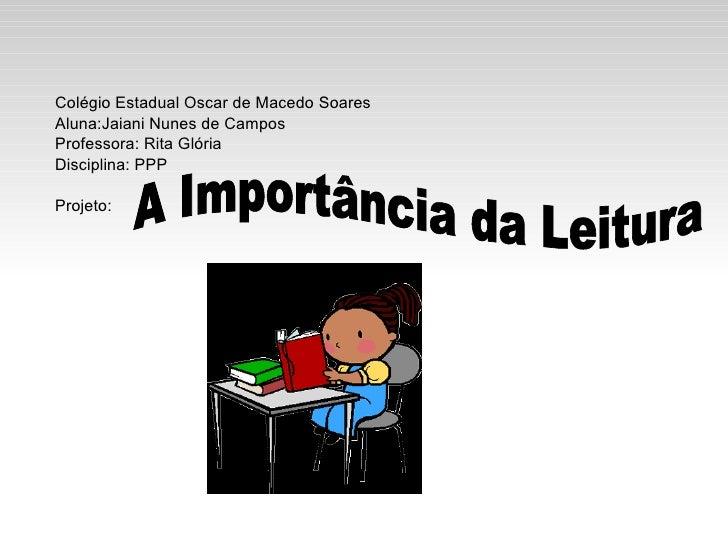 A Importância da Leitura Colégio Estadual Oscar de Macedo Soares Aluna:Jaiani Nunes de Campos Professora: Rita Glória Disc...