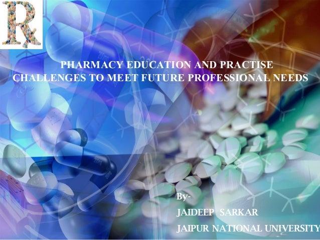 PHARMACY EDUCATION AND PRACTISE CHALLENGES TO MEET FUTURE PROFESSIONAL NEEDS  ByJAIDEEP SARKAR  JAIPUR NATIONAL UNIVERSITY