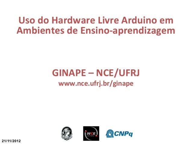 Uso do Hardware Livre Arduino em       Ambientes de Ensino-aprendizagem              GINAPE – NCE/UFRJ               www.n...
