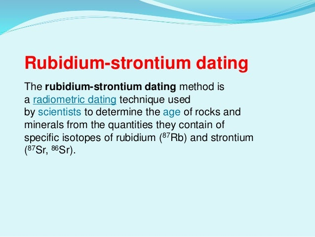 Advantages of rubidium-strontium dating
