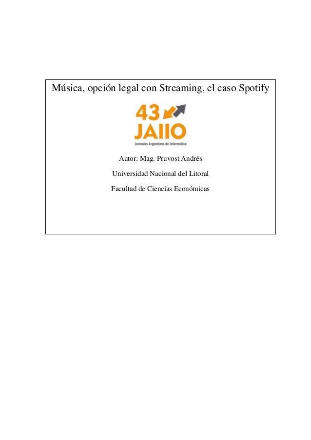 Música, opción legal con Streaming, el caso Spotify  Autor: Mag. Pruvost Andrés  Universidad Nacional del Litoral  Faculta...