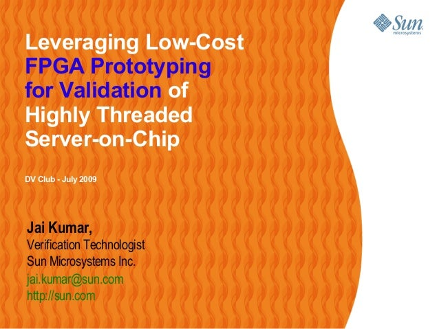 Leveraging Low-CostFPGA Prototypingfor Validation ofHighly ThreadedServer-on-ChipDV Club - July 2009Jai Kumar,Verification...