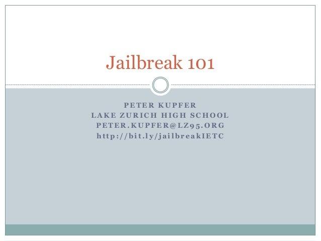 Jailbreak 101 PETER KUPFER LAKE ZURICH HIGH SCHOOL PETER.KUPFER@LZ95.ORG http://bit.ly/jailbreakIETC