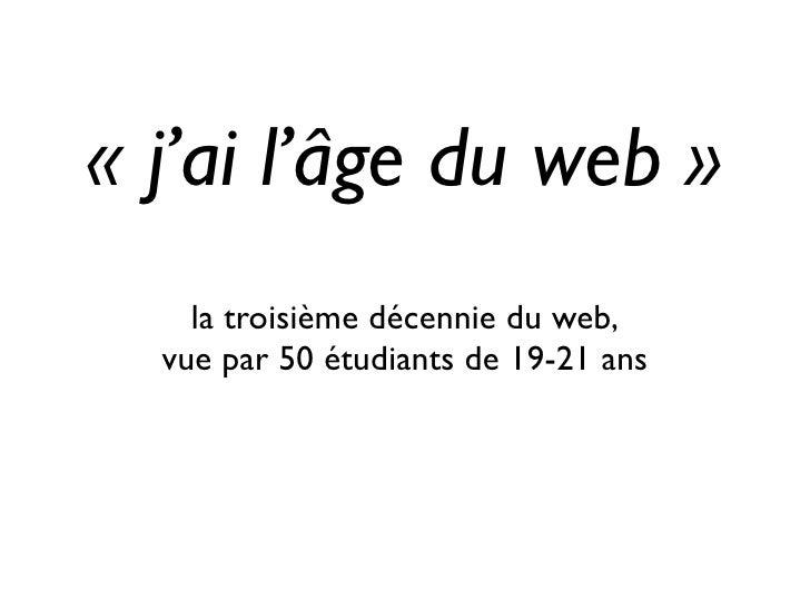 « j'ai l'âge du web »     la troisième décennie du web,   vue par 50 étudiants de 19-21 ans