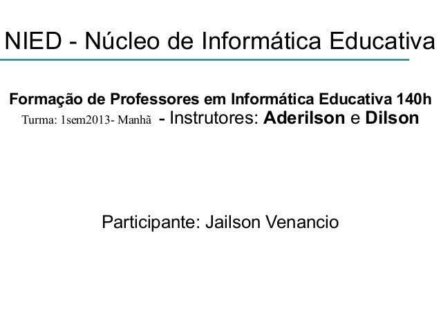 NIED - Núcleo de Informática EducativaFormação de Professores em Informática Educativa 140hTurma: 1sem2013- Manhã - Instru...