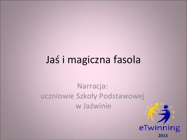 Jaś i magiczna fasolaNarracja:uczniowie Szkoły Podstawowejw Jaźwinie2013