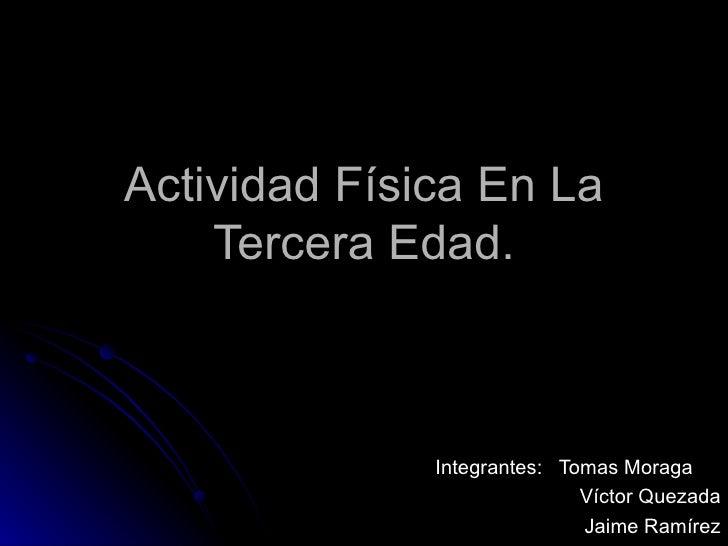 Actividad Física En La Tercera Edad. Integrantes:  Tomas Moraga  Víctor Quezada Jaime Ramírez