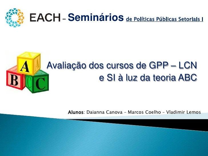 - Semináriosde Políticas Públicas Setoriais I<br />Avaliação dos cursos de GPP – LCN<br />e SI à luz da teoria ABC<br />Al...