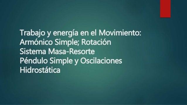 Trabajo y energía en el Movimiento: Armónico Simple; Rotación Sistema Masa-Resorte Péndulo Simple y Oscilaciones Hidrostát...