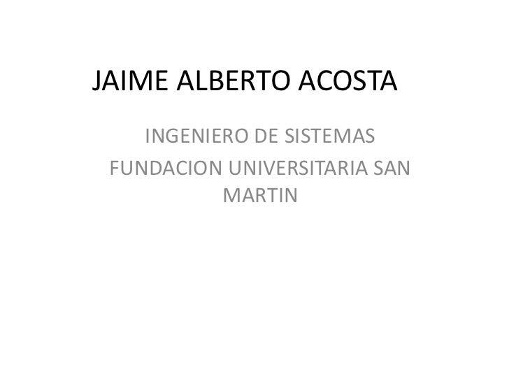 JAIME ALBERTO ACOSTA    INGENIERO DE SISTEMAS FUNDACION UNIVERSITARIA SAN           MARTIN