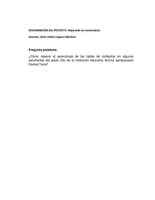 DENOMINACIÓN DEL PROYECTO: Mejorando las matematicas Docente: Jaime Andres Lagares Martinez  Pregunta problema: ¿Cómo mejo...