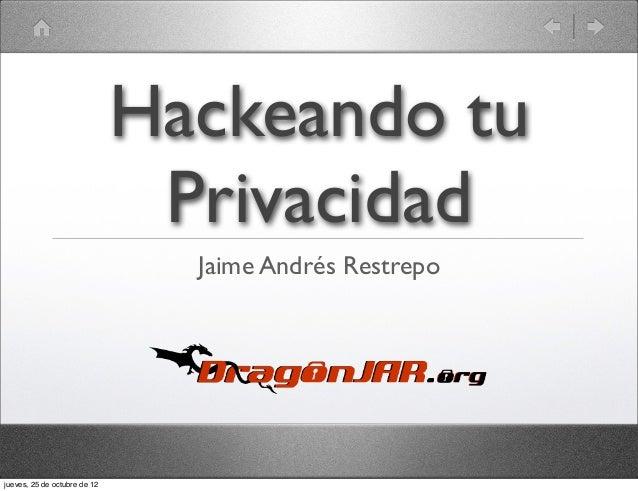 Hackeando tu                               Privacidad                                Jaime Andrés Restrepojueves, 25 de oc...