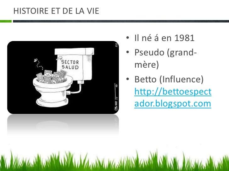 HISTOIREET DE LA VIE<br />Il né áen 1981<br />Pseudo(grand-mère)<br />Betto (Influence) http://bettoespectador.blogspot....