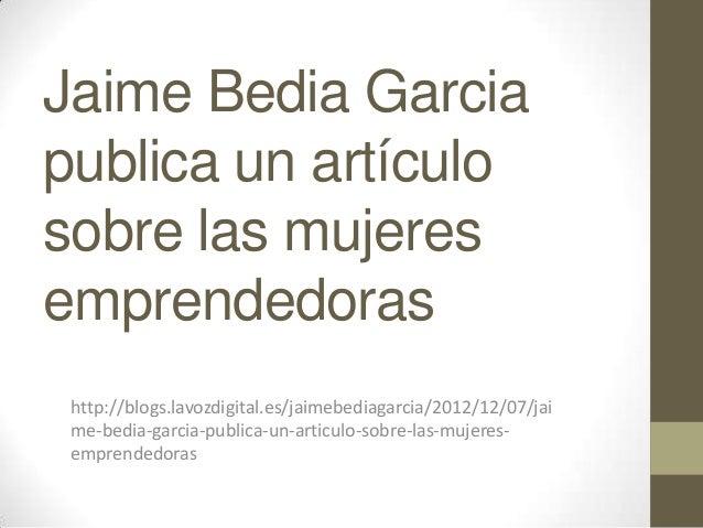 Jaime Bedia Garciapublica un artículosobre las mujeresemprendedoras http://blogs.lavozdigital.es/jaimebediagarcia/2012/12/...