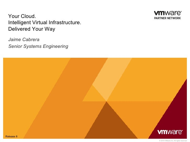 Your Cloud.  Intelligent Virtual Infrastructure.  Delivered Your Way  Jaime Cabrera  Senior Systems EngineeringRelease 8  ...
