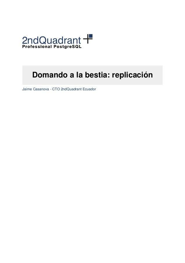 Domando a la bestia: replicación  Jaime Casanova - CTO 2ndQuadrant Ecuador