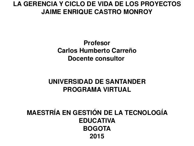 LA GERENCIA Y CICLO DE VIDA DE LOS PROYECTOS JAIME ENRIQUE CASTRO MONROY Profesor Carlos Humberto Carreño Docente consulto...