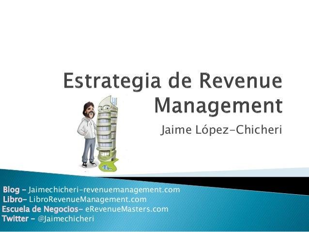 Jaime López-Chicheri Blog - Jaimechicheri-revenuemanagement.com Twitter - @Jaimechicheri Libro- LibroRevenueManagement.com...