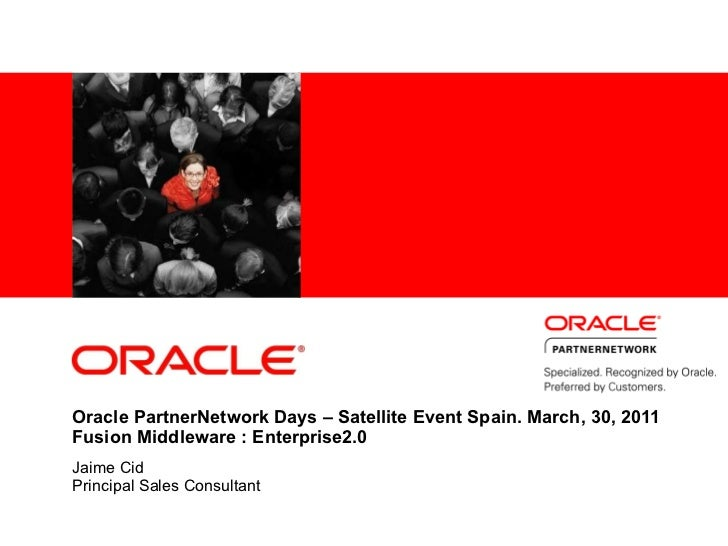 Oracle PartnerNetwork Days – Satellite Event Spain. March, 30, 2011 Fusion Middleware : Enterprise2.0 Jaime Cid Principal ...