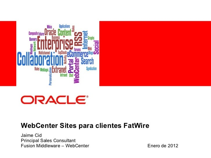 WebCenter Sites para clientes FatWire Jaime Cid Principal Sales Consultant Fusion Middleware – WebCenter Enero de 2012