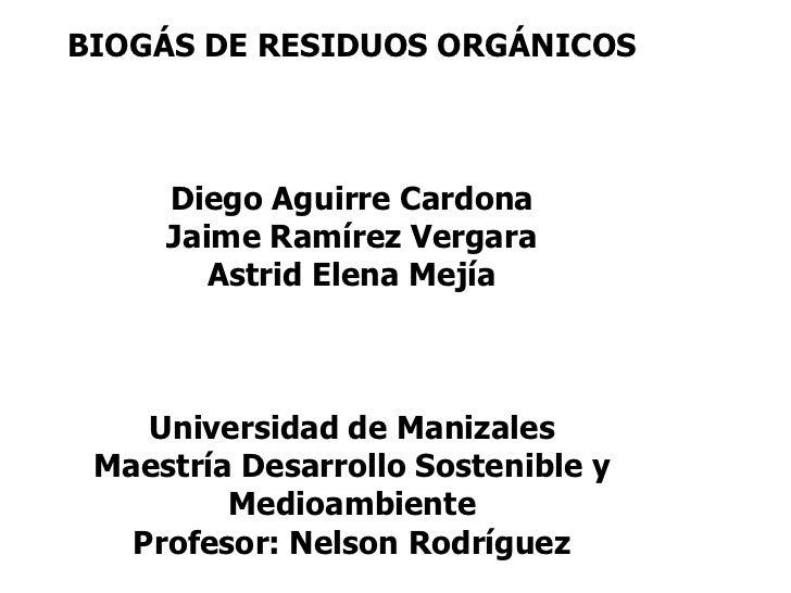 .BIOGÁS DE RESIDUOS ORGÁNICOSDiego Aguirre CardonaJaime Ramírez VergaraAstrid Elena MejíaUniversidad de ManizalesMaestría ...
