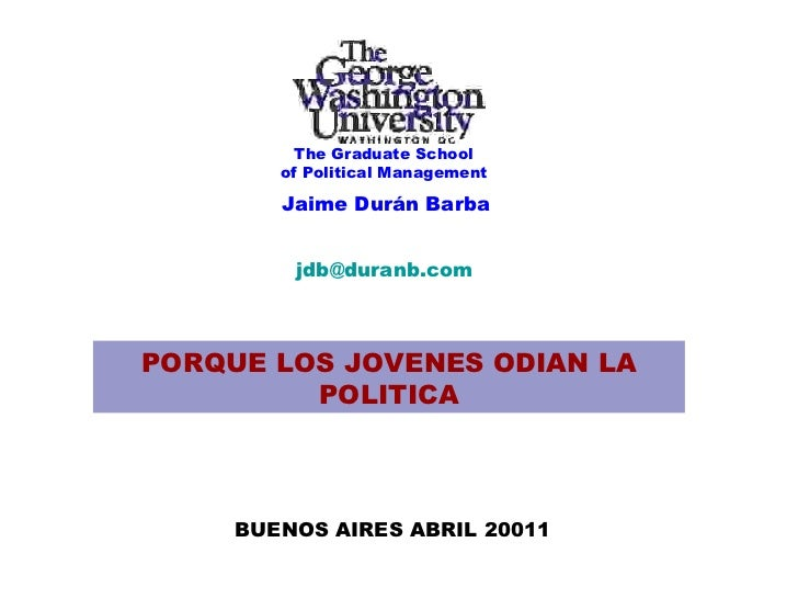 Jaime Durán Barba [email_address] PORQUE LOS JOVENES ODIAN LA POLITICA BUENOS AIRES ABRIL 20011 The Graduate School of Pol...