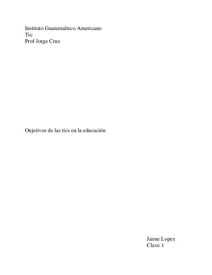 Instituto Guatemalteco Americano<br />Tic<br />Prof Jorge Cruz<br />Onjetivos de las tics en la educación<br />           ...