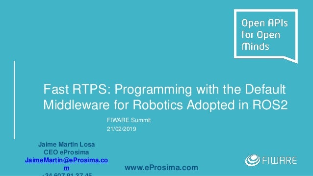 Fast RTPS: Programming with the Default Middleware for Robotics Adopted in ROS2 FIWARE Summit 21/02/2019 Jaime Martin Losa...