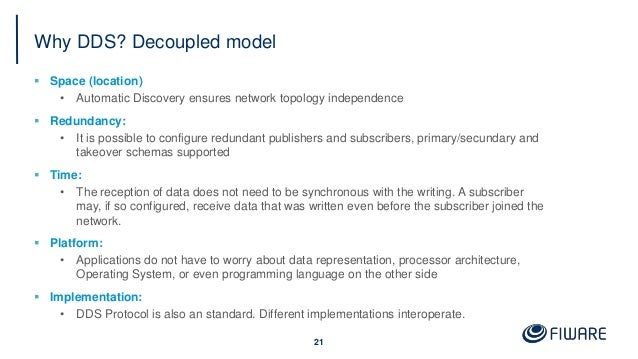 Why DDS? Decoupled model  Space (location) • Automatic Discovery ensures network topology independence  Redundancy: • It...