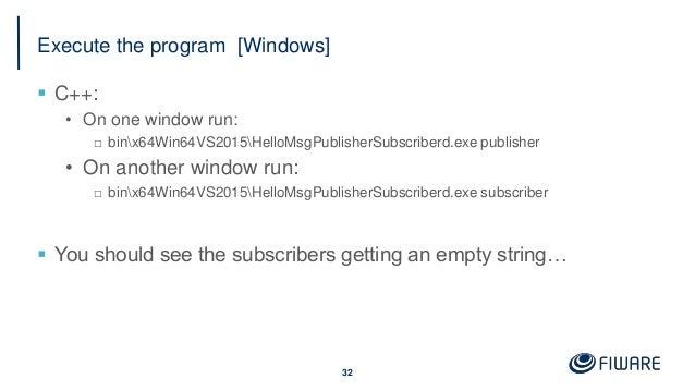 Execute the program [Windows]  C++: • On one window run: □ binx64Win64VS2015HelloMsgPublisherSubscriberd.exe publisher • ...
