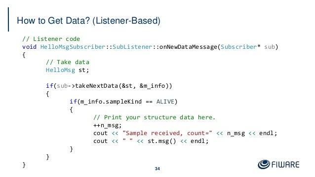 How to Get Data? (Listener-Based) 34 // Listener code void HelloMsgSubscriber::SubListener::onNewDataMessage(Subscriber* s...