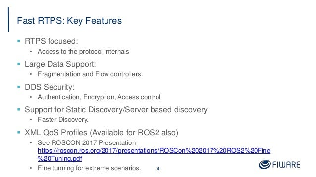 Fast RTPS: Key Features  RTPS focused: • Access to the protocol internals  Large Data Support: • Fragmentation and Flow ...