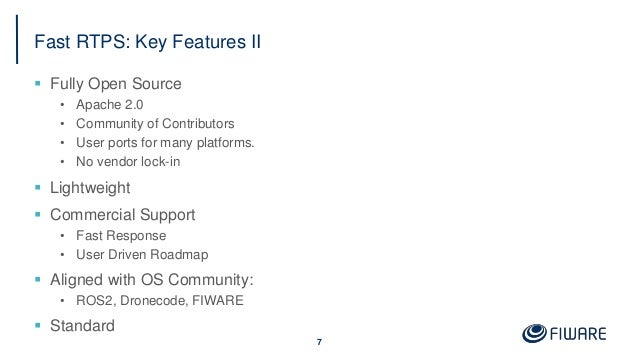 Fast RTPS: Key Features II  Fully Open Source • Apache 2.0 • Community of Contributors • User ports for many platforms. •...