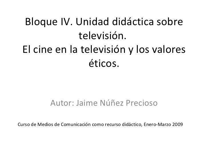 Bloque IV. Unidad didáctica sobre               televisión.  El cine en la televisión y los valores                  ético...