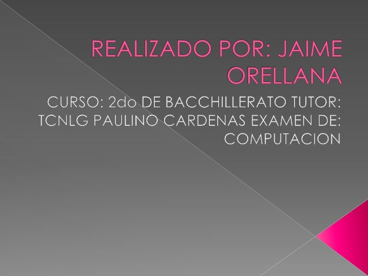 REALIZADO POR: JAIME ORELLANA<br />CURSO: 2do DE BACCHILLERATO TUTOR: TCNLG PAULINO CARDENAS EXAMEN DE: COMPUTACION<br />