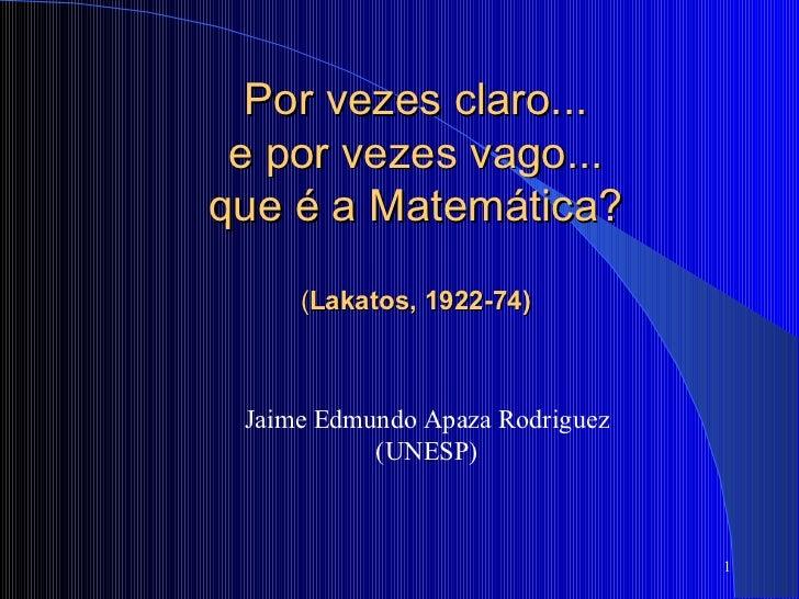 Jaime Edmundo Apaza Rodriguez (UNESP) Por vezes claro...  e por vezes vago...  que é a Matemática?   ( Lakatos, 1922-74)