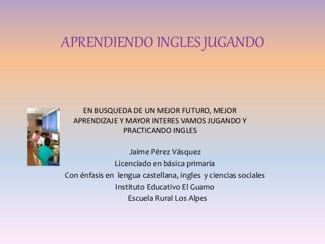 APRENDIENDO INGLES JUGANDO Jaime Pérez Vásquez Licenciado en básica primaria Con énfasis en lengua castellana, ingles y ci...