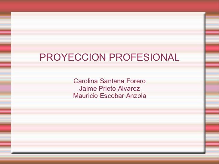 PROYECCION PROFESIONAL Carolina Santana Forero Jaime Prieto Alvarez Mauricio Escobar Anzola