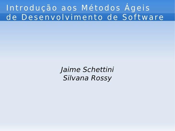 Introdução aos Métodos Ágeis de Desenvolvimento de Software  Jaime Schettini Silvana Rossy