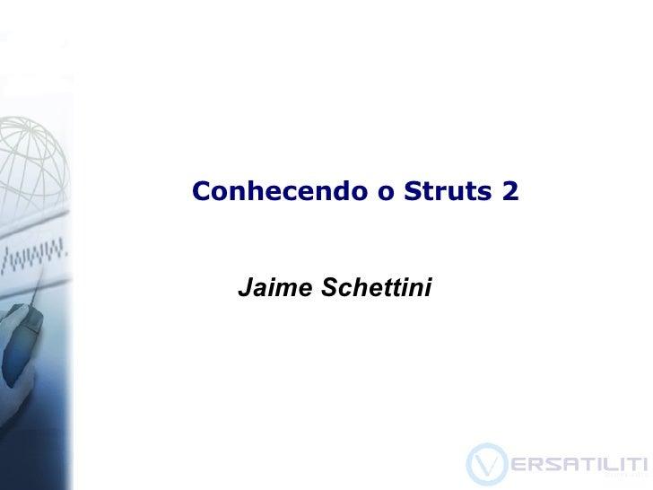 Conhecendo o Struts 2 <ul><ul><li>Jaime Schettini </li></ul></ul>