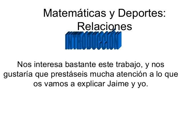 Matemáticas y Deportes: Relaciones Nos interesa bastante este trabajo, y nos gustaría que prestáseis mucha atención a lo q...