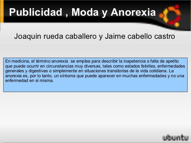 Publicidad , Moda y Anorexia En medicina, el término anorexia  se emplea para describir la inapetencia o falta de apetito ...
